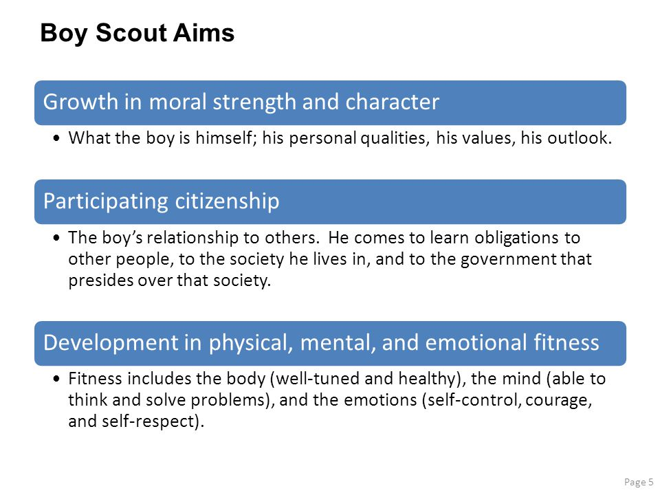 Boy Scout Aims Growth in moral strength and character What the boy is himself; his personal qualities, his values, his outlook.