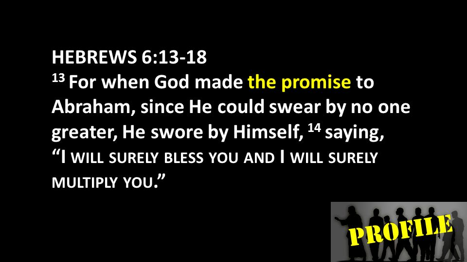 PROFILE HEBREWS 6:13-18 13 For when God made the promise to Abraham, since He could swear by no one greater, He swore by Himself, 14 saying, I WILL SURELY BLESS YOU AND I WILL SURELY MULTIPLY YOU.
