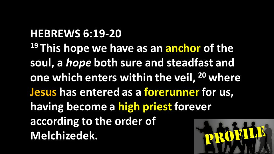 PROFILE HEBREWS 6:19-20 19 This hope we have as an anchor of the soul, a hope both sure and steadfast and one which enters within the veil, 20 where Jesus has entered as a forerunner for us, having become a high priest forever according to the order of Melchizedek.