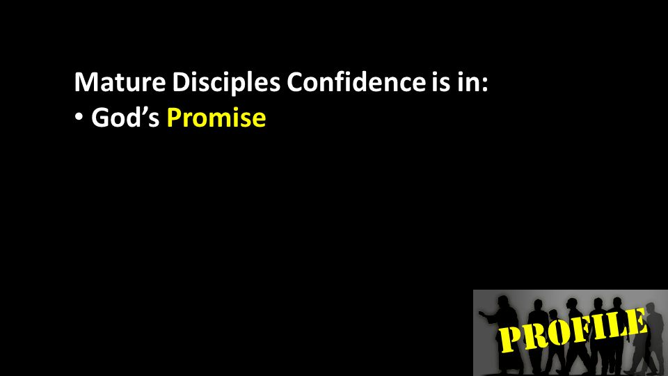 PROFILE Mature Disciples Confidence is in: God's Promise