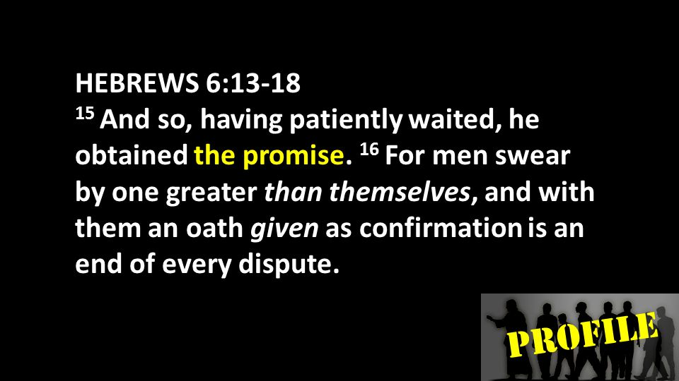 PROFILE HEBREWS 6:13-18 17 In the same way God, desiring even more to show to the heirs of the promise the unchangeableness of His purpose, interposed with an oath,