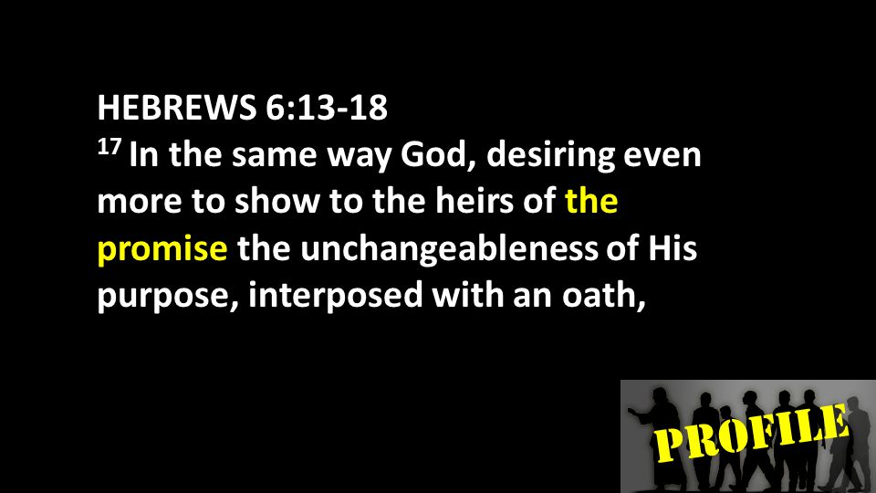 PROFILE HEBREWS 6:13-18 18 so that by two unchangeable things in which it is impossible for God to lie, we who have taken refuge would have strong encouragement to take hold of the hope set before us.