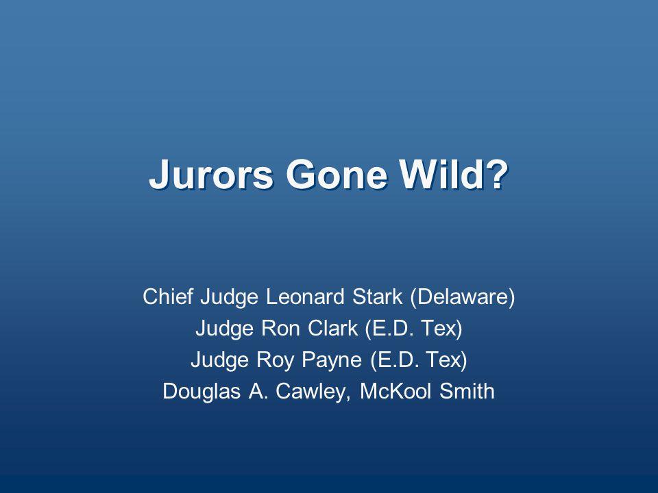 Jurors Gone Wild? Chief Judge Leonard Stark (Delaware) Judge Ron Clark (E.D. Tex) Judge Roy Payne (E.D. Tex) Douglas A. Cawley, McKool Smith
