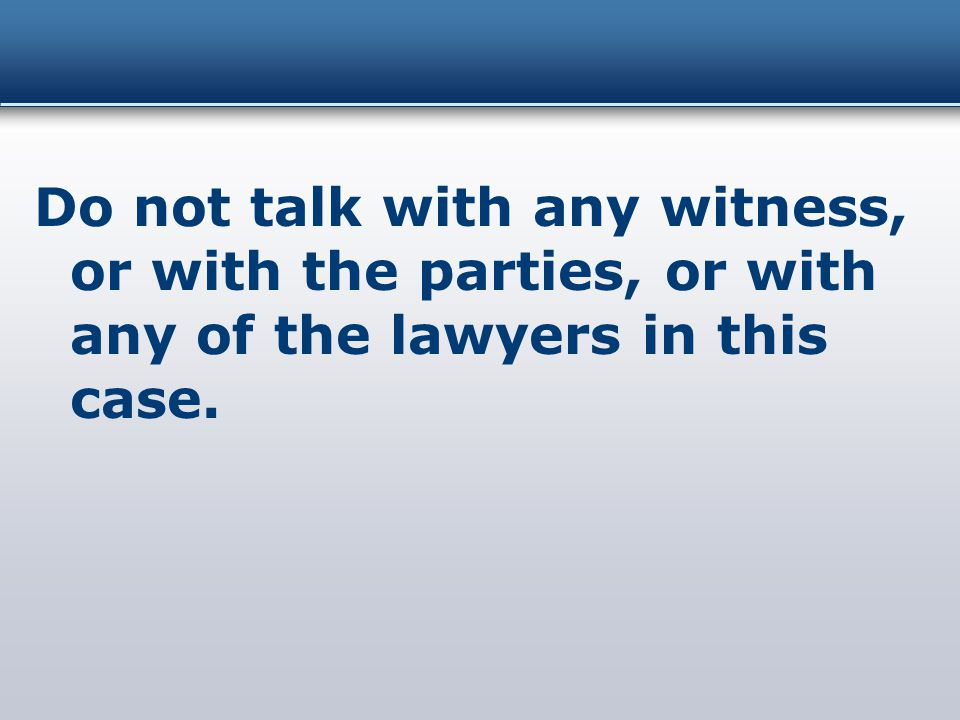 Do not talk with any witness, or with the parties, or with any of the lawyers in this case.