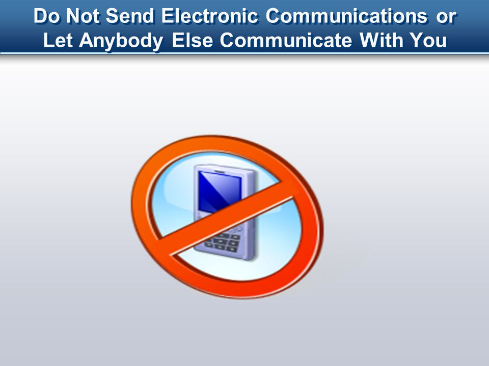 Do Not Send Electronic Communications or Let Anybody Else Communicate With You