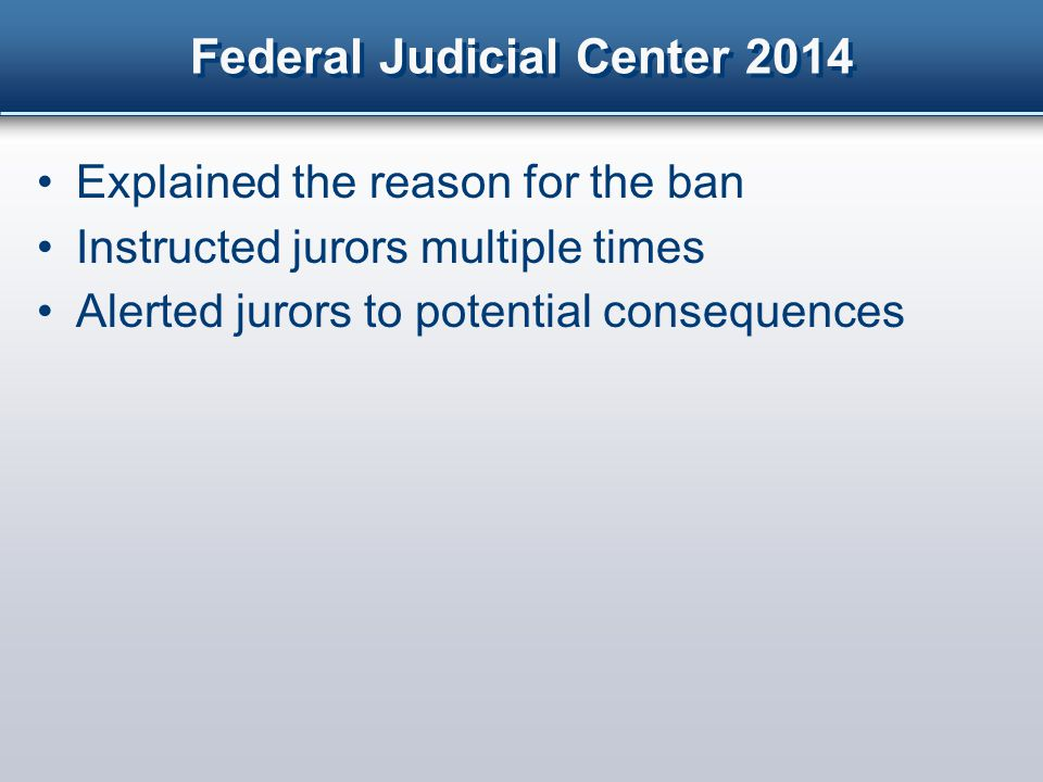 Federal Judicial Center 2014 Explained the reason for the ban Instructed jurors multiple times Alerted jurors to potential consequences