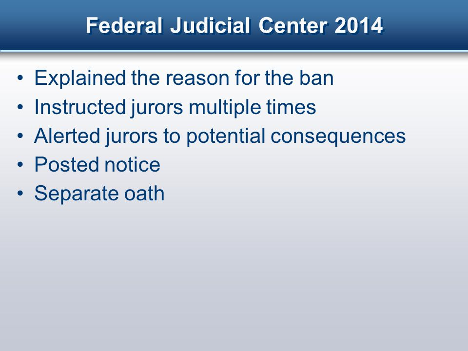 Federal Judicial Center 2014 Explained the reason for the ban Instructed jurors multiple times Alerted jurors to potential consequences Posted notice Separate oath