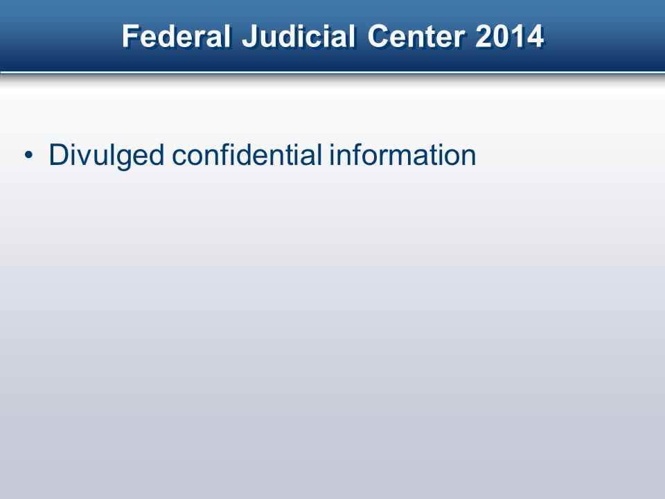 Federal Judicial Center 2014 Divulged confidential information Communicated with trial participants