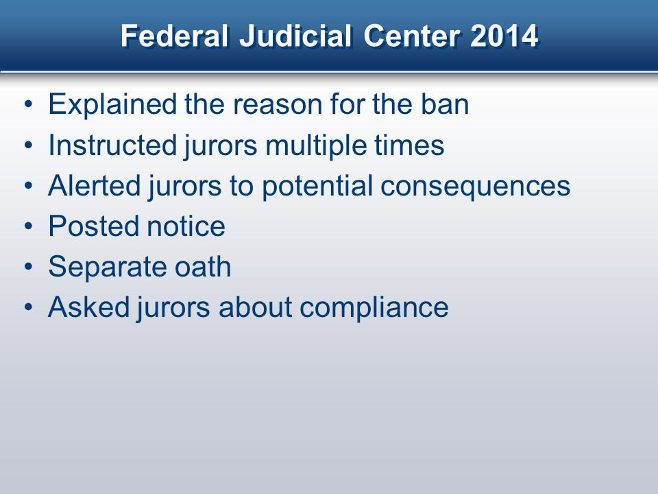 Federal Judicial Center 2014 Explained the reason for the ban Instructed jurors multiple times Alerted jurors to potential consequences Posted notice Separate oath Asked jurors about compliance