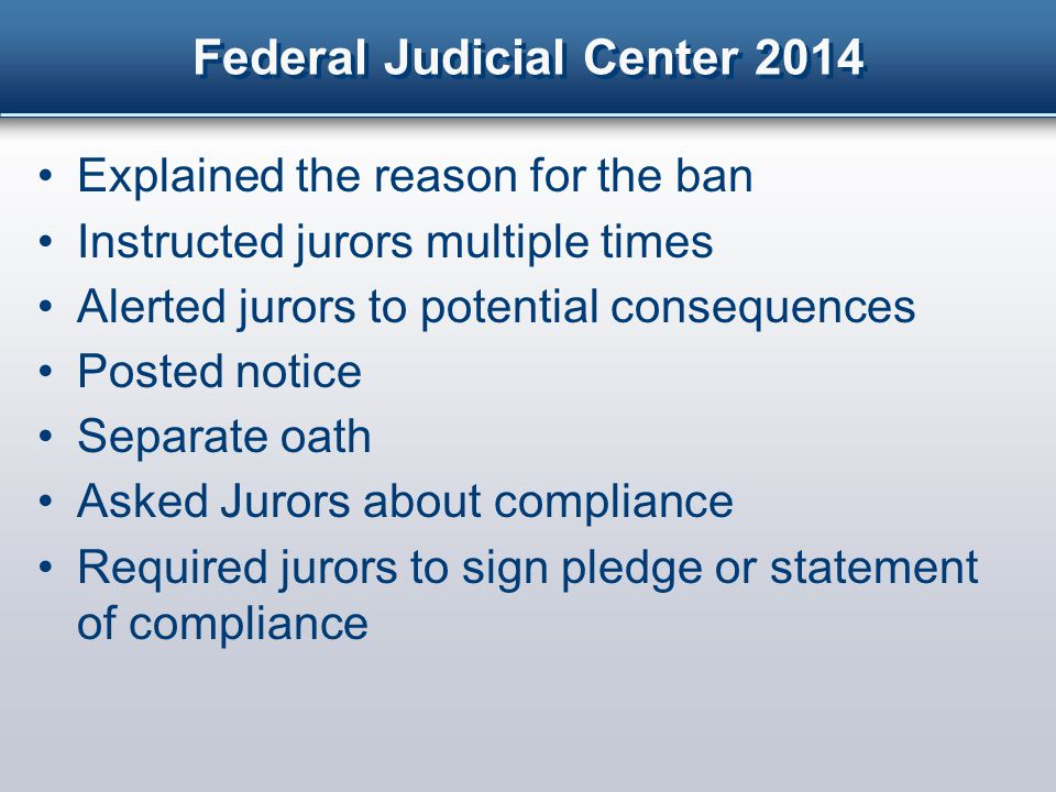 Federal Judicial Center 2014 Explained the reason for the ban Instructed jurors multiple times Alerted jurors to potential consequences Posted notice Separate oath Asked Jurors about compliance Required jurors to sign pledge or statement of compliance