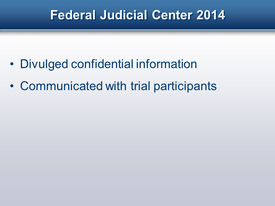 Federal Judicial Center 2014 Alerted jurors to potential consequences I wish I did not have to dwell on this topic, but this is not a trivial matter – in another case, after the evidence was completed, one juror, despite this order, Googled maps that she thought were relevant to the case.