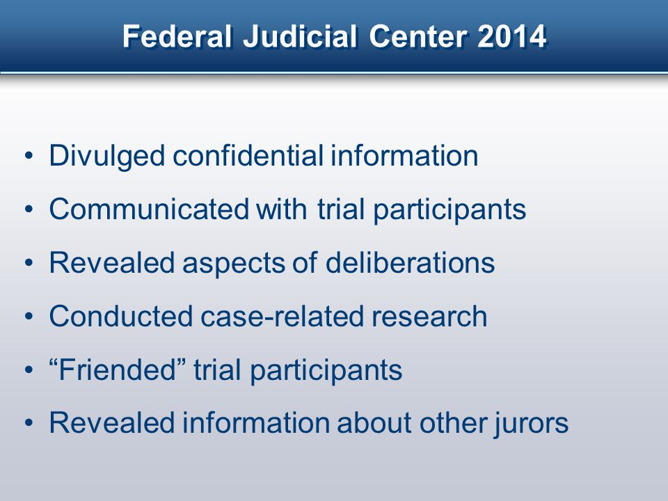 Federal Judicial Center 2014 Divulged confidential information Communicated with trial participants Revealed aspects of deliberations Conducted case-related research Friended trial participants Revealed information about other jurors