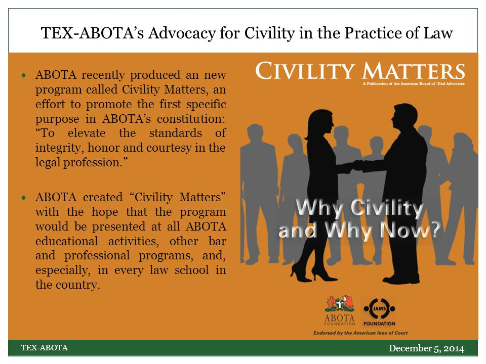 TEX-ABOTA's Advocacy for Civility in the Practice of Law ABOTA recently produced an new program called Civility Matters, an effort to promote the first specific purpose in ABOTA's constitution: To elevate the standards of integrity, honor and courtesy in the legal profession. ABOTA created Civility Matters with the hope that the program would be presented at all ABOTA educational activities, other bar and professional programs, and, especially, in every law school in the country.