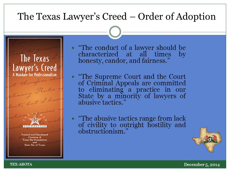 The Texas Lawyer's Creed – Order of Adoption December 5, 2014 TEX-ABOTA The conduct of a lawyer should be characterized at all times by honesty, candor, and fairness. The Supreme Court and the Court of Criminal Appeals are committed to eliminating a practice in our State by a minority of lawyers of abusive tactics. The abusive tactics range from lack of civility to outright hostility and obstructionism.