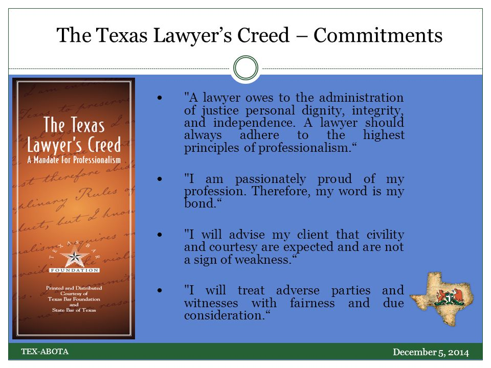 The Texas Lawyer's Creed – Commitments December 5, 2014 TEX-ABOTA A lawyer owes to the administration of justice personal dignity, integrity, and independence.