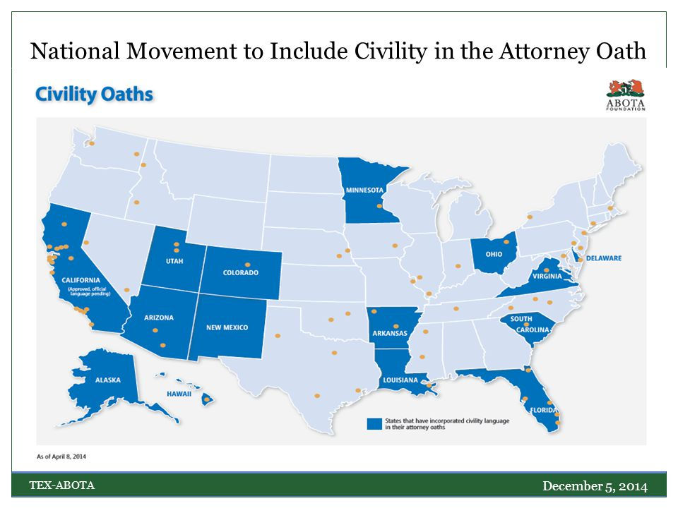 National Movement to Include Civility in the Attorney Oath December 5, 2014 TEX-ABOTA South Carolina, Florida, Louisiana, and Arkansas: To opposing parties and their counsel, I pledge fairness, integrity, and civility, not only in court, but also in all written and oral communications. New Mexico: I will maintain civility at all times. Utah: To discharge the duties of an attorney...