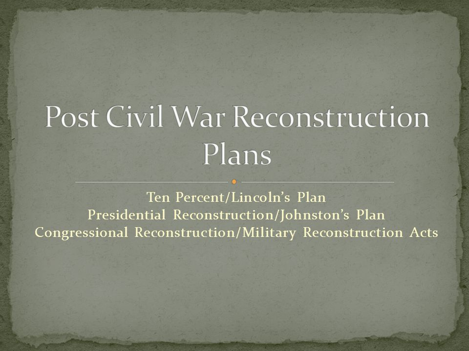 Ten Percent/Lincoln's Plan Presidential Reconstruction/Johnston's Plan Congressional Reconstruction/Military Reconstruction Acts