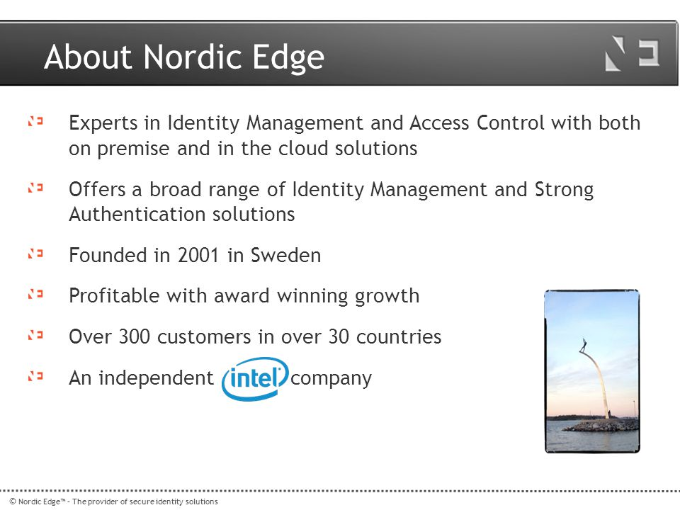 © Nordic Edge™ – The provider of secure identity solutions Legacy --> Nordic Edge Users LDAP One Time Password Server PledgePledge YubiKeyYubiKey User 1PledgeID-231 User 2Legacy token ID-123 User 3 YubiKeyID-414 Remote Access Product Legacy Authentication Server Legacy Token DB Legacy User 5ID-123 User 4ID-124 User 6ID-241 Legacy Token