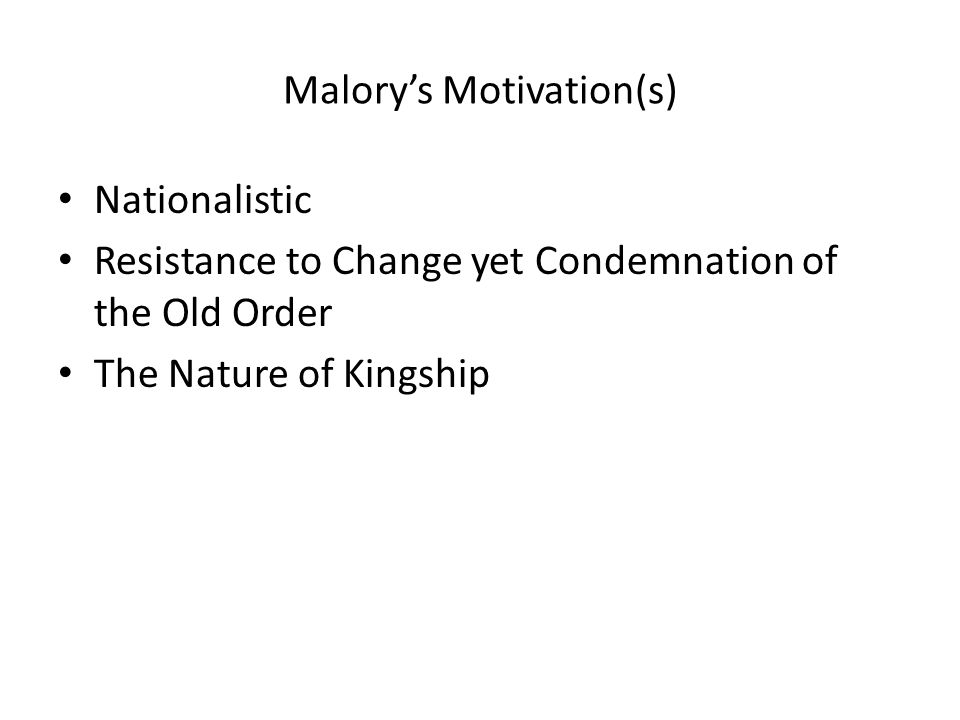 Malory's Motivation(s) Nationalistic Resistance to Change yet Condemnation of the Old Order The Nature of Kingship