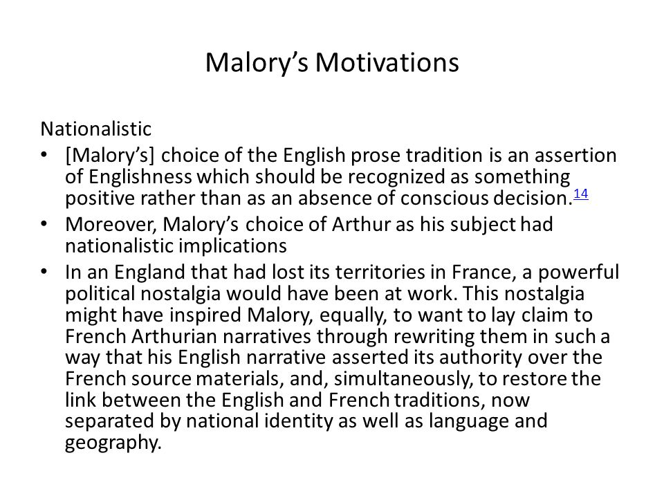 Malory's Motivations Nationalistic [Malory's] choice of the English prose tradition is an assertion of Englishness which should be recognized as something positive rather than as an absence of conscious decision.