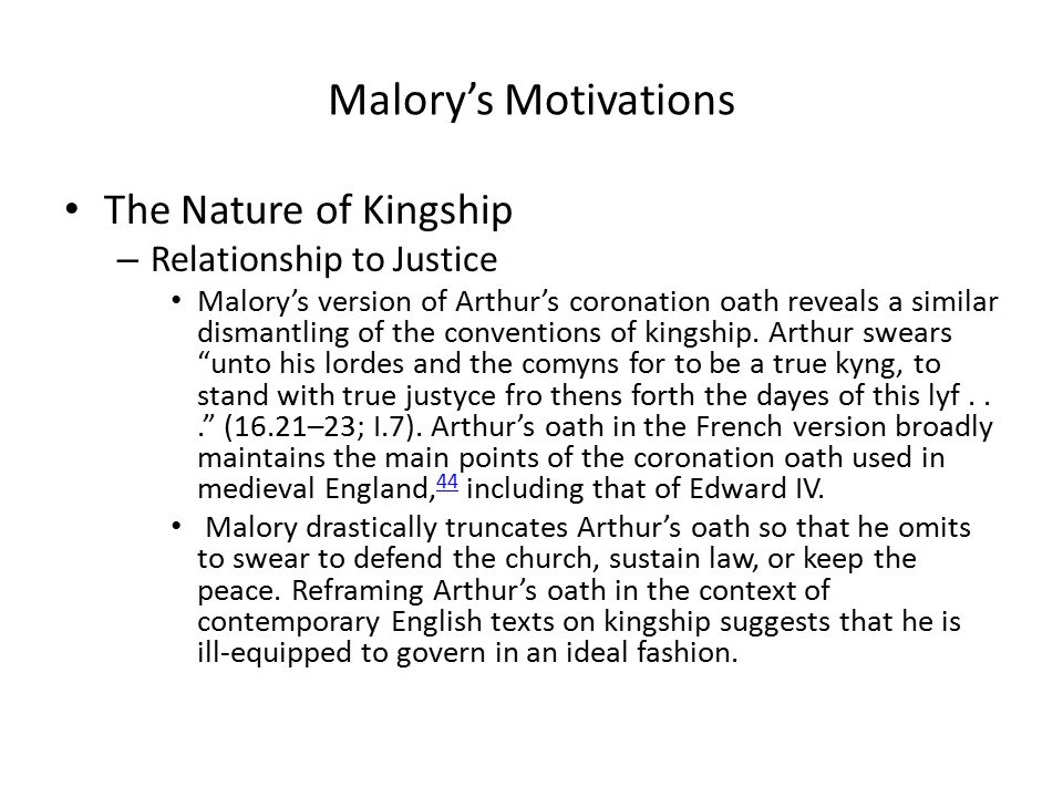 Malory's Motivations The Nature of Kingship – Relationship to Justice Malory's version of Arthur's coronation oath reveals a similar dismantling of the conventions of kingship.