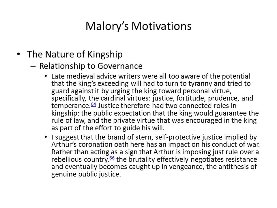 Malory's Motivations The Nature of Kingship – Relationship to Governance Late medieval advice writers were all too aware of the potential that the king's exceeding will had to turn to tyranny and tried to guard against it by urging the king toward personal virtue, specifically, the cardinal virtues: justice, fortitude, prudence, and temperance.
