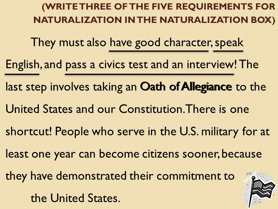 (WRITE THREE OF THE FIVE REQUIREMENTS FOR NATURALIZATION IN THE NATURALIZATION BOX) They must also have good character, speak English, and pass a civics test and an interview.