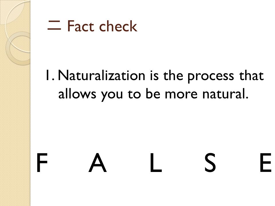 二 Fact check 1. Naturalization is the process that allows you to be more natural. FALSE