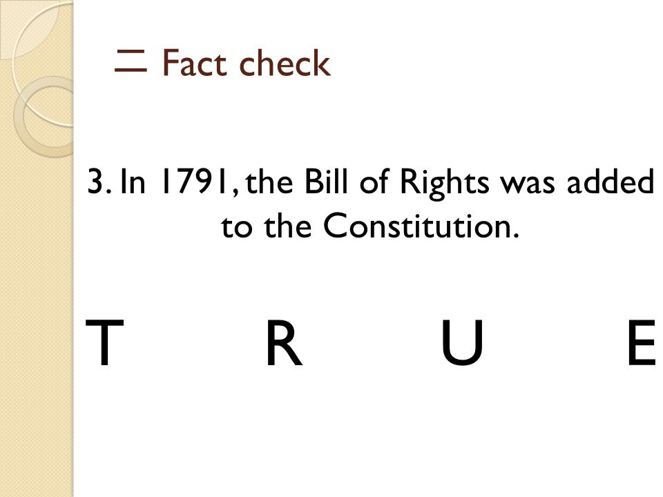 二 Fact check 3. In 1791, the Bill of Rights was added to the Constitution. TRUE