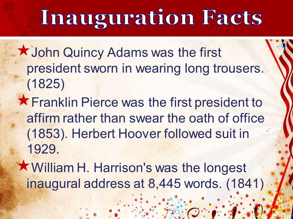  John Quincy Adams was the first president sworn in wearing long trousers.