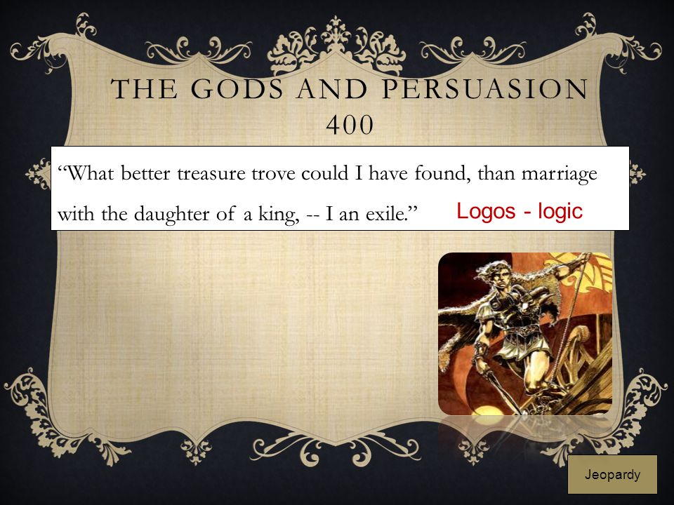 "THE GODS AND PERSUASION 400 ""What better treasure trove could I have found, than marriage with the daughter of a king, -- I an exile."" Logos - logic J"