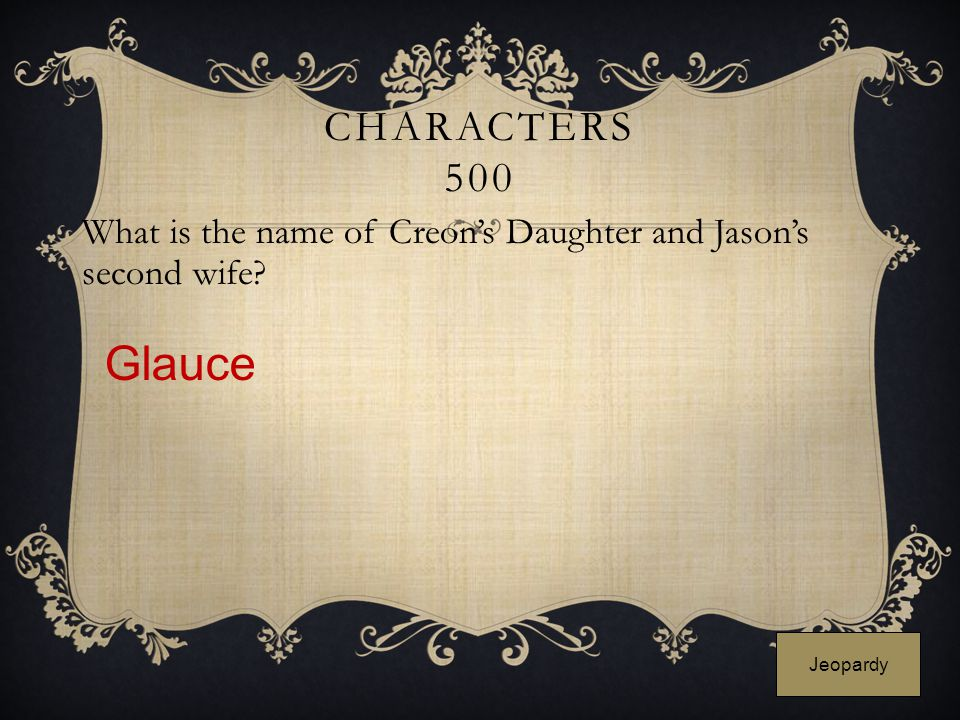 CHARACTERS 500 What is the name of Creon's Daughter and Jason's second wife? Glauce Jeopardy