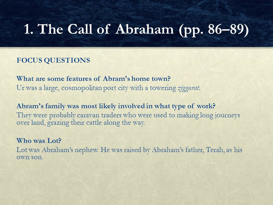 FOCUS QUESTIONS What are some features of Abram's home town? Ur was a large, cosmopolitan port city with a towering ziggurat. Abram's family was most