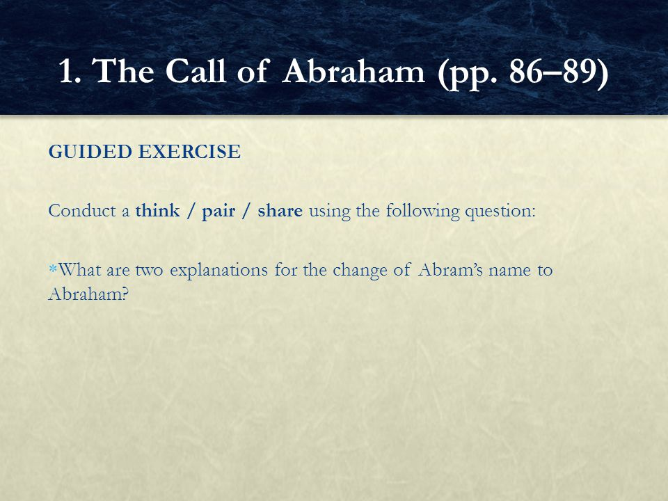 GUIDED EXERCISE Conduct a think / pair / share using the following question:  What are two explanations for the change of Abram's name to Abraham? 1.