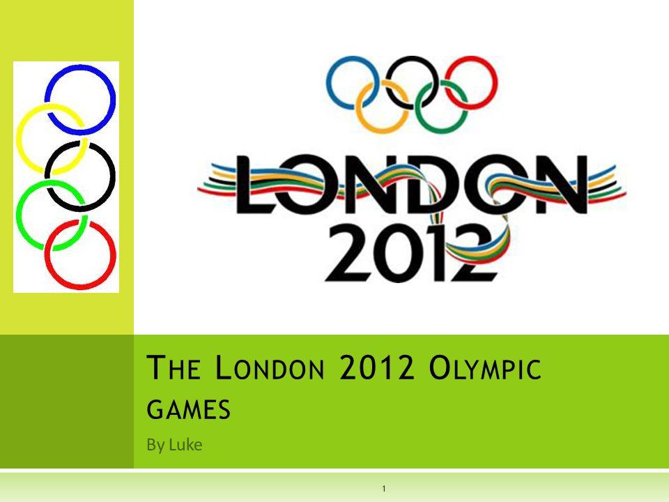 By Luke T HE L ONDON 2012 O LYMPIC GAMES 1