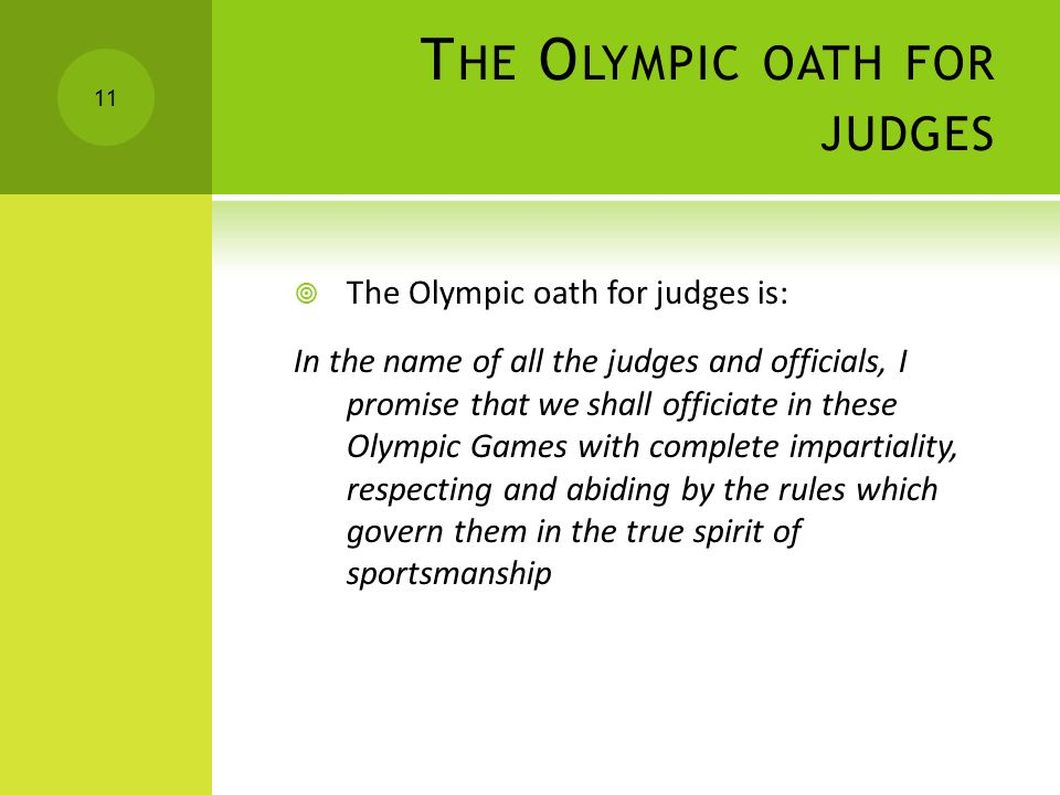 T HE O LYMPIC OATH FOR JUDGES  The Olympic oath for judges is: In the name of all the judges and officials, I promise that we shall officiate in these Olympic Games with complete impartiality, respecting and abiding by the rules which govern them in the true spirit of sportsmanship 11