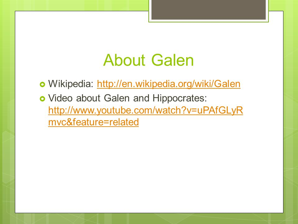 About Galen  Wikipedia: http://en.wikipedia.org/wiki/Galenhttp://en.wikipedia.org/wiki/Galen  Video about Galen and Hippocrates: http://www.youtube.com/watch v=uPAfGLyR mvc&feature=related http://www.youtube.com/watch v=uPAfGLyR mvc&feature=related