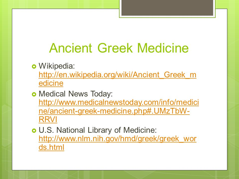 Ancient Greek Medicine  Wikipedia: http://en.wikipedia.org/wiki/Ancient_Greek_m edicine http://en.wikipedia.org/wiki/Ancient_Greek_m edicine  Medical News Today: http://www.medicalnewstoday.com/info/medici ne/ancient-greek-medicine.php#.UMzTbW- RRVI http://www.medicalnewstoday.com/info/medici ne/ancient-greek-medicine.php#.UMzTbW- RRVI  U.S.