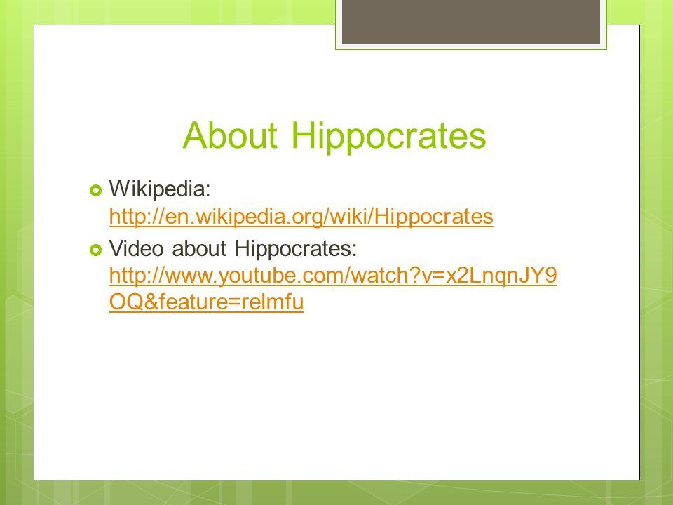 About Hippocrates  Wikipedia: http://en.wikipedia.org/wiki/Hippocrates http://en.wikipedia.org/wiki/Hippocrates  Video about Hippocrates: http://www.youtube.com/watch v=x2LnqnJY9 OQ&feature=relmfu http://www.youtube.com/watch v=x2LnqnJY9 OQ&feature=relmfu