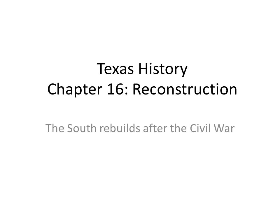 Texas History Chapter 16: Reconstruction The South rebuilds after the Civil War