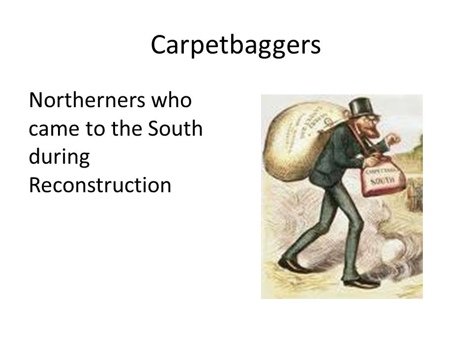 Carpetbaggers Northerners who came to the South during Reconstruction
