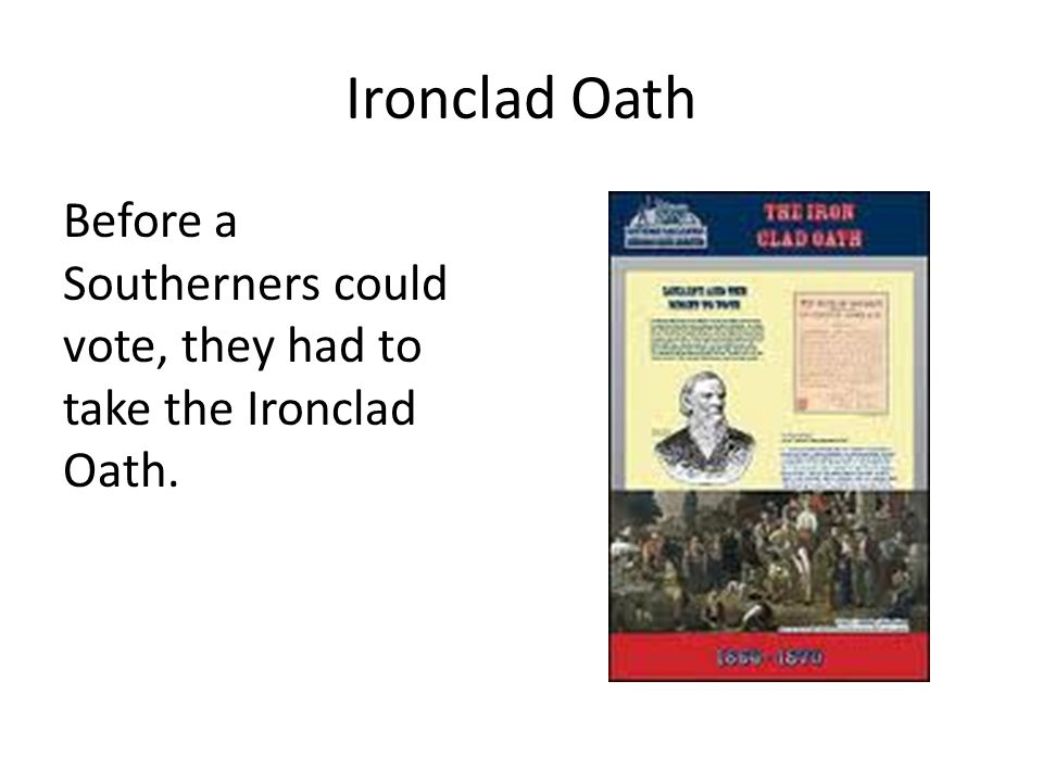 Ironclad Oath Before a Southerners could vote, they had to take the Ironclad Oath.