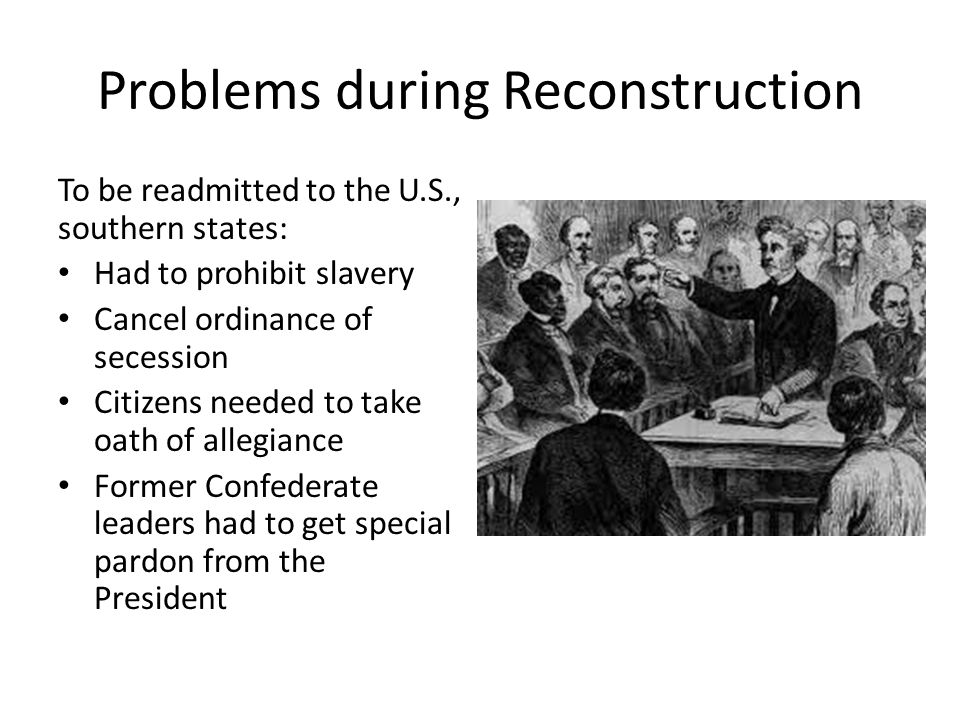 Problems during Reconstruction To be readmitted to the U.S., southern states: Had to prohibit slavery Cancel ordinance of secession Citizens needed to