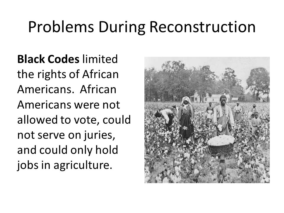 Problems During Reconstruction Black Codes limited the rights of African Americans. African Americans were not allowed to vote, could not serve on jur
