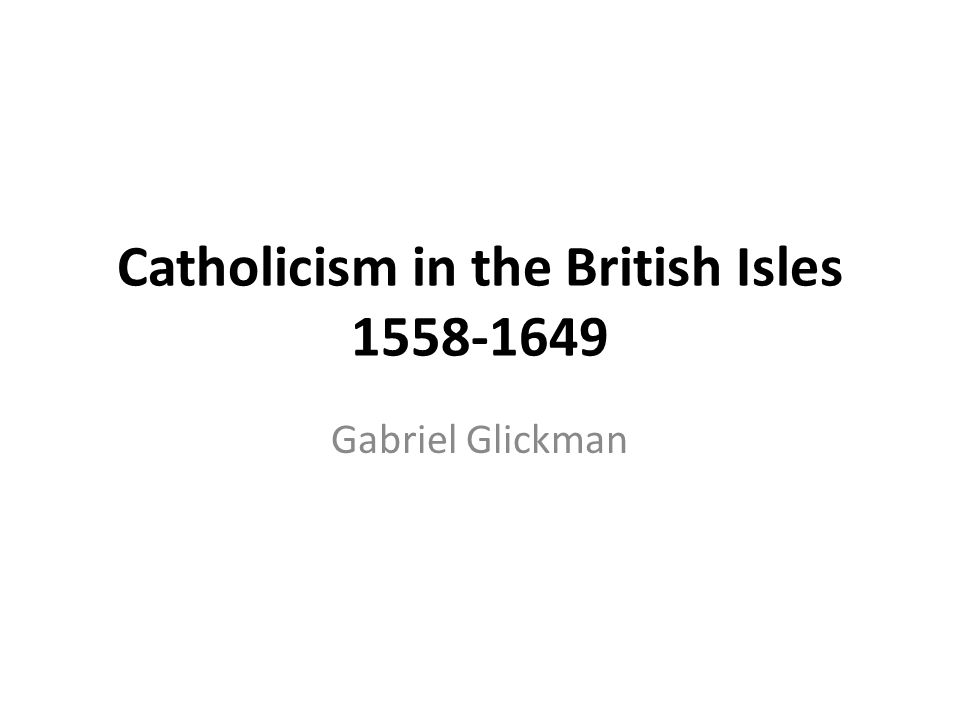 Catholicism in the British Isles 1558-1649 Gabriel Glickman