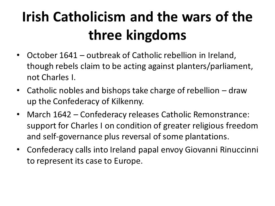 Irish Catholicism and the wars of the three kingdoms October 1641 – outbreak of Catholic rebellion in Ireland, though rebels claim to be acting against planters/parliament, not Charles I.