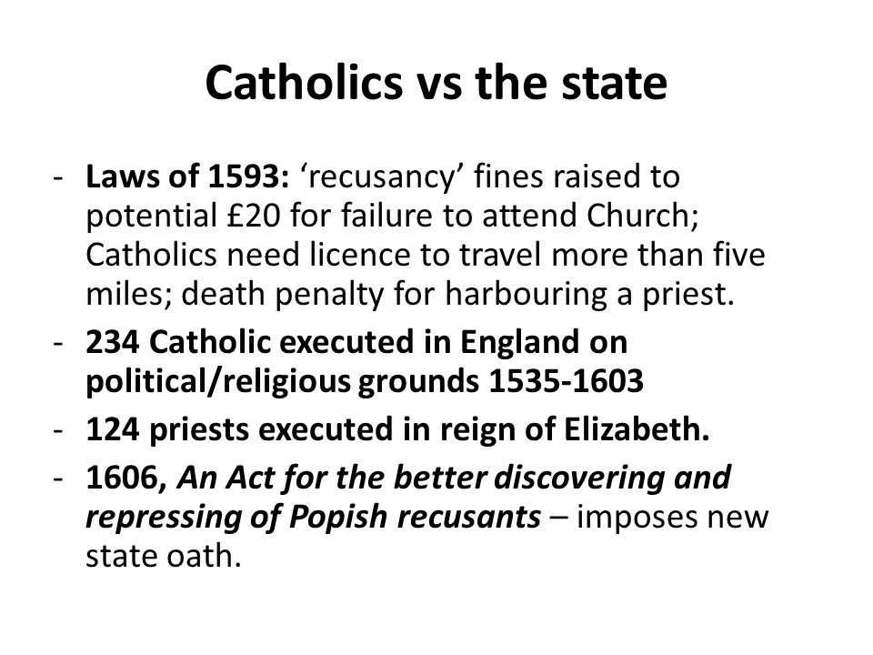 Catholics vs the state -Laws of 1593: 'recusancy' fines raised to potential £20 for failure to attend Church; Catholics need licence to travel more than five miles; death penalty for harbouring a priest.