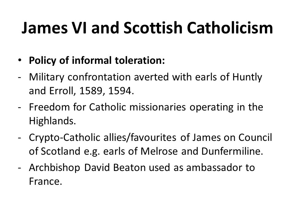 James VI and Scottish Catholicism Policy of informal toleration: -Military confrontation averted with earls of Huntly and Erroll, 1589, 1594.