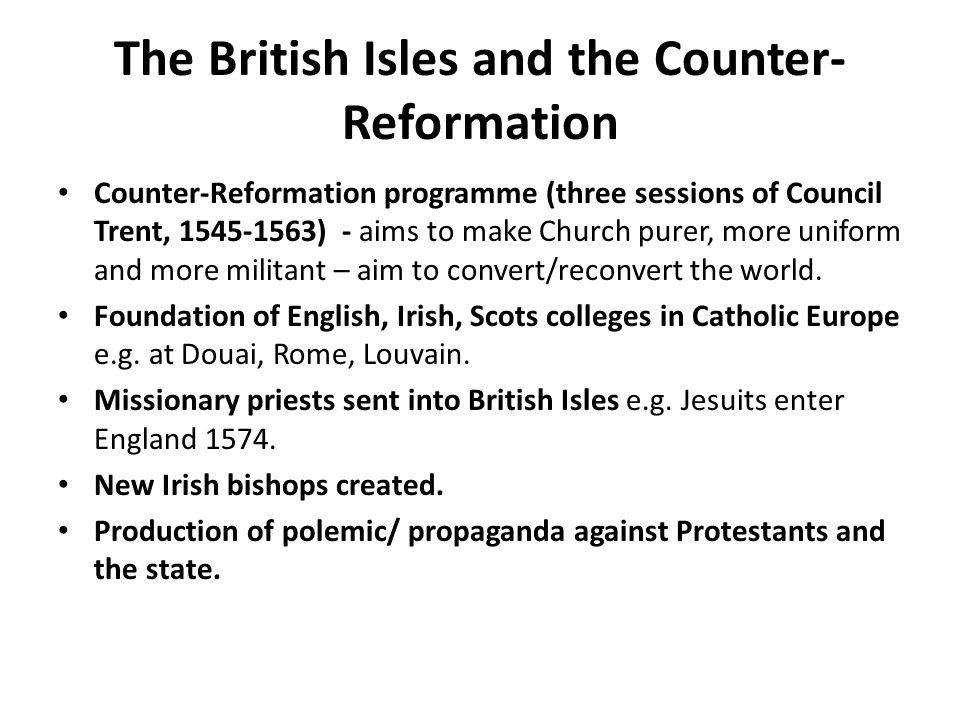 The British Isles and the Counter- Reformation Counter-Reformation programme (three sessions of Council Trent, 1545-1563) - aims to make Church purer, more uniform and more militant – aim to convert/reconvert the world.