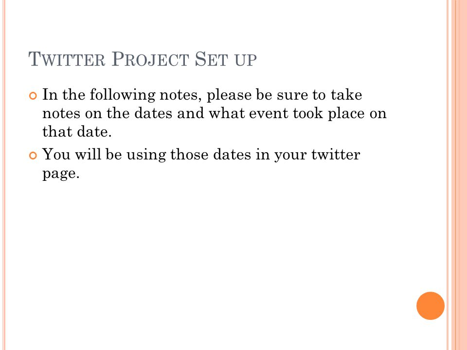 T WITTER P ROJECT S ET UP In the following notes, please be sure to take notes on the dates and what event took place on that date.